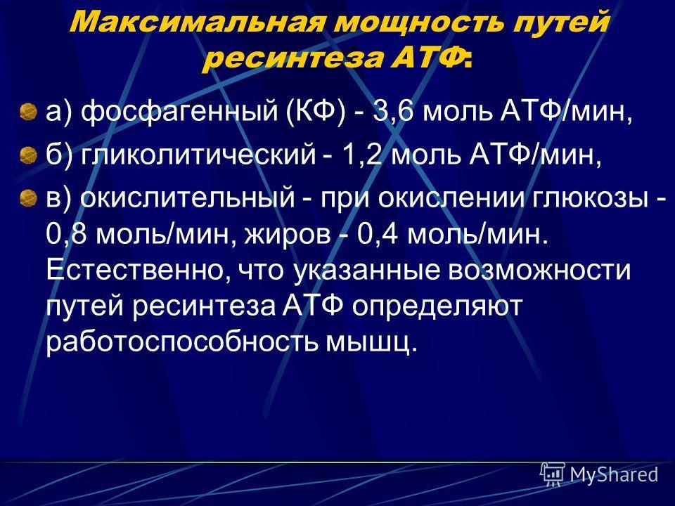 Максимальная мощность путей ресинтеза АТФ: а) фосфагенный (КФ) - 3,6 моль АТФ/мин, б) гликолитический - 1,2 моль АТФ/мин, в) окислительный - при окислении глюкозы - 0,8 моль/мин, жиров - 0,4 моль/мин. Естественно, что указанные возможности путей реси