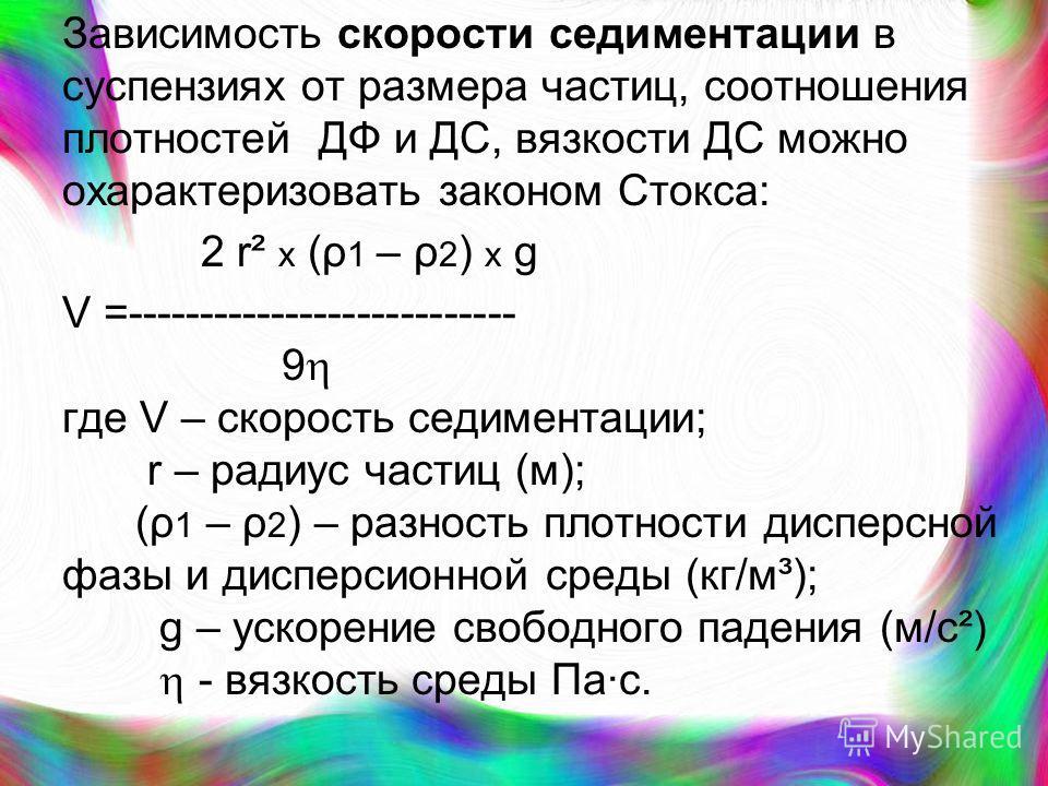Зависимость скорости седиментации в суспензиях от размера частиц, соотношения плотностей ДФ и ДС, вязкости ДС можно охарактеризовать законом Стокса: 2 r² х (ρ 1 – ρ 2 ) х g V =--------------------------- 9 где V – скорость седиментации; r – радиус ча