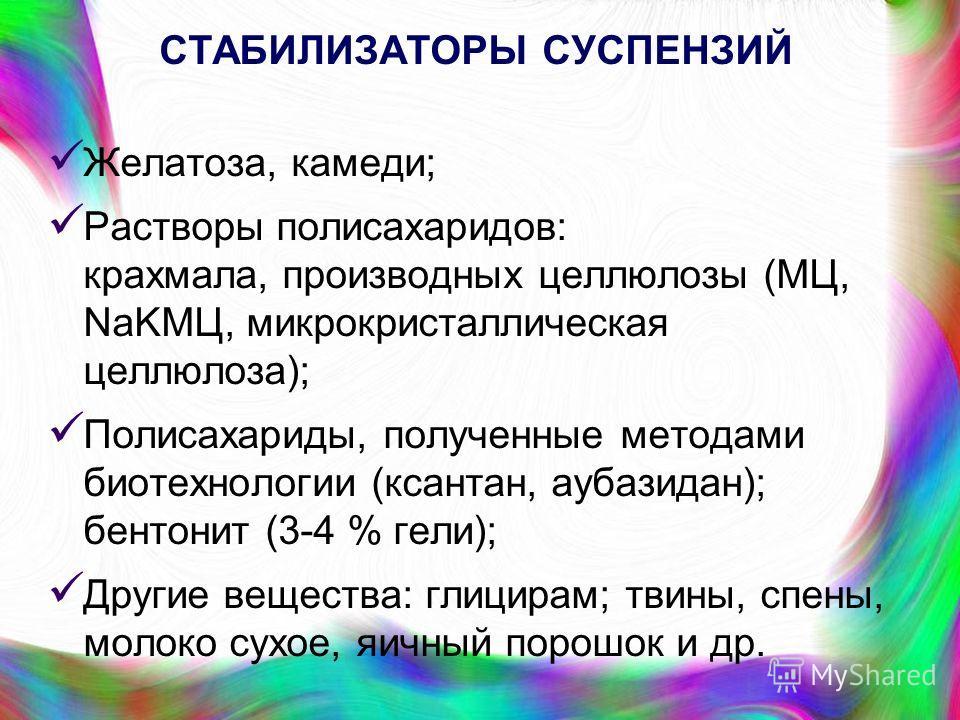 СТАБИЛИЗАТОРЫ СУСПЕНЗИЙ Желатоза, камеди; Растворы полисахаридов: крахмала, производных целлюлозы (МЦ, NaKMЦ, микрокристаллическая целлюлоза); Полисахариды, полученные методами биотехнологии (ксантан, аубазидан); бентонит (3-4 % гели); Другие веществ