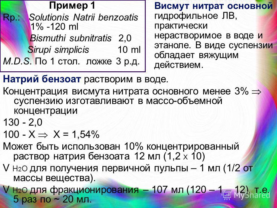 Пример 1 Rp.: Solutionis Natrii benzoatis 1% -120 ml Bismuthi subnitratis 2,0 Sirupi simplicis 10 ml M.D.S. По 1 стол. ложке 3 р.д. Натрий бензоат растворим в воде. Концентрация висмута нитрата основного менее 3% суспензию изготавливают в массо-объем