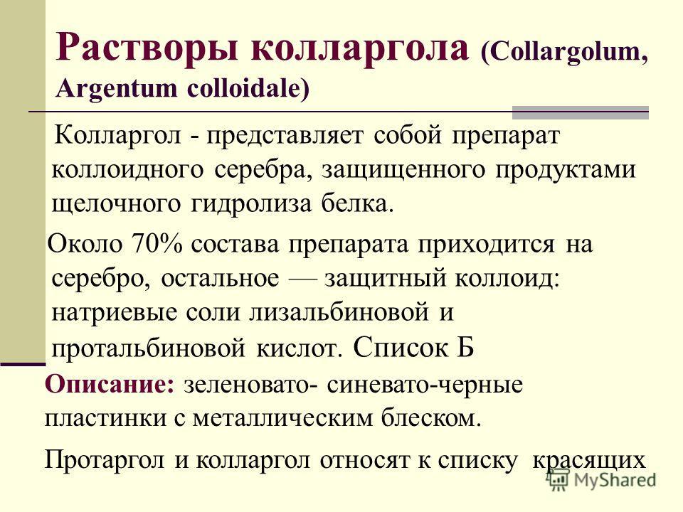 Растворы колларгола (Collargolum, Argentum colloidale) Колларгол - представляет собой препарат коллоидного серебра, защищенного продуктами щелочного гидролиза белка. Около 70% состава препарата приходится на серебро, остальное защитный коллоид: натри
