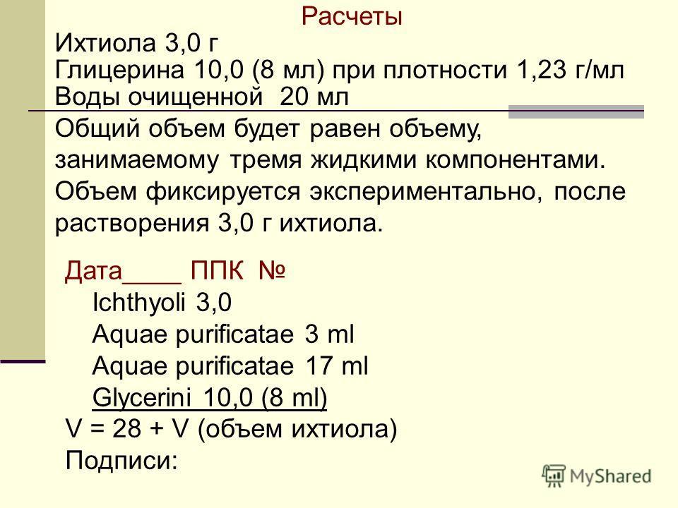 Расчеты Ихтиола 3,0 г Глицерина 10,0 (8 мл) при плотности 1,23 г/мл Воды очищенной 20 мл Общий объем будет равен объему, занимаемому тремя жидкими компонентами. Объем фиксируется экспериментально, после растворения 3,0 г ихтиола. Дата____ ППК Ichthyo