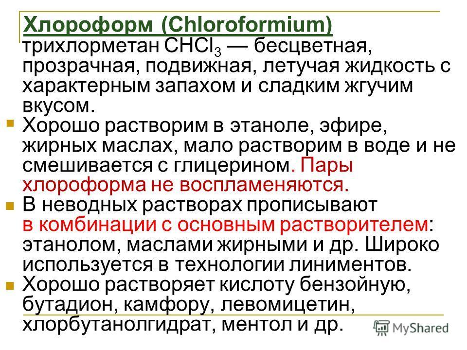 Xлороформ (Chloroformium) трихлорметан СНСl 3 бесцветная, прозрачная, подвижная, летучая жидкость с характерным запахом и сладким жгучим вкусом. Хорошо растворим в этаноле, эфире, жирных маслах, мало растворим в воде и не смешивается с глицерином. Па