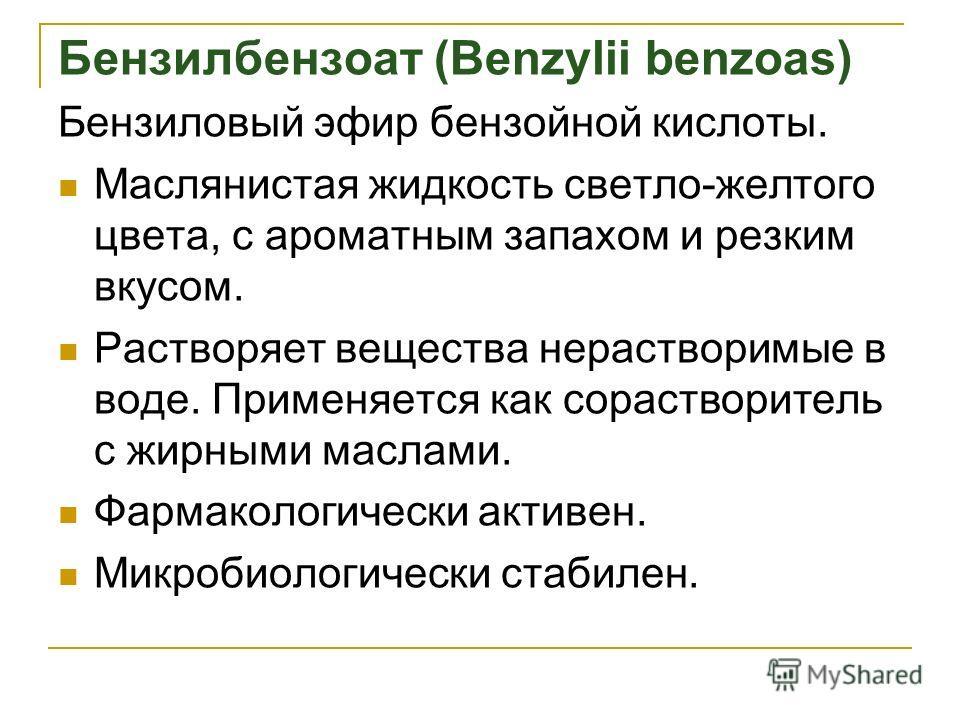 Бензилбензоат (Benzylii benzoas) Бензиловый эфир бензойной кислоты. Маслянистая жидкость светло-желтого цвета, с ароматным запахом и резким вкусом. Растворяет вещества нерастворимые в воде. Применяется как сорастворитель с жирными маслами. Фармаколог