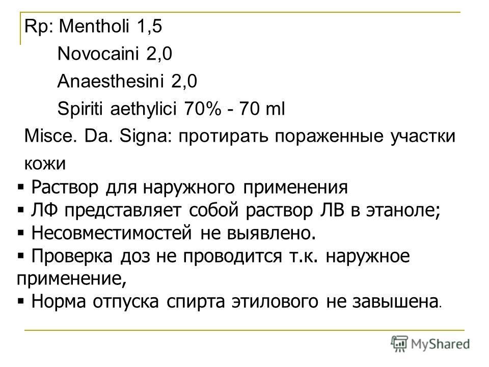 Rp: Mentholi 1,5 Novocaini 2,0 Anaesthesini 2,0 Spiriti aethylici 70% - 70 ml Misce. Da. Signa: протирать пораженные участки кожи Раствор для наружного применения ЛФ представляет собой раствор ЛВ в этаноле; Несовместимостей не выявлено. Проверка доз