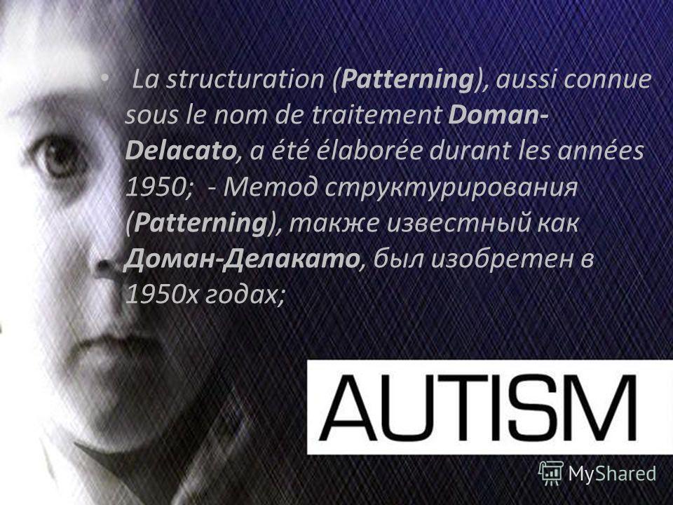 La structuration (Patterning), aussi connue sous le nom de traitement Doman- Delacato, a été élaborée durant les années 1950; - Метод структурирования (Patterning), также известный как Доман-Делакато, был изобретен в 1950х годах;