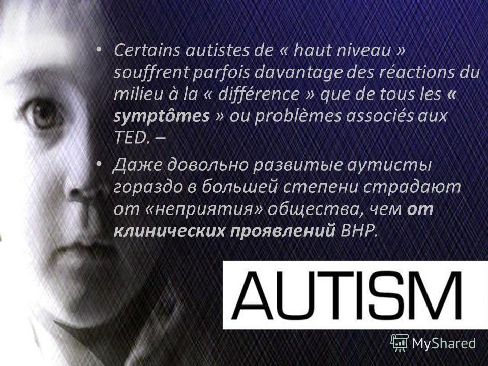 Certains autistes de « haut niveau » souffrent parfois davantage des réactions du milieu à la « différence » que de tous les « symptômes » ou problèmes associés aux TED. – Даже довольно развитые аутисты гораздо в большей степени страдают от «неприяти
