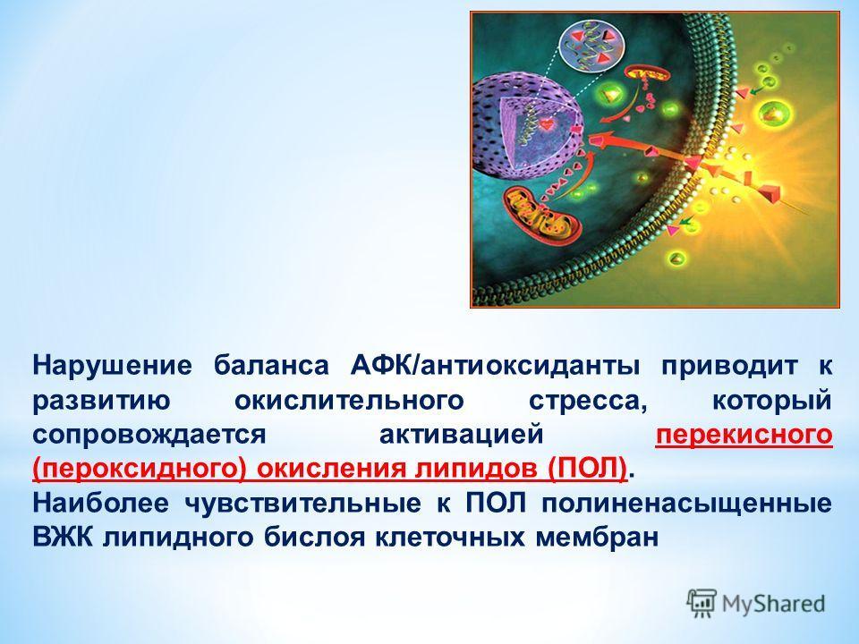 Нарушение баланса АФК/антиоксиданты приводит к развитию окислительного стресса, который сопровождается активацией перекисного (пероксидного) окисления липидов (ПОЛ). Наиболее чувствительные к ПОЛ полиненасыщенные ВЖК липидного бислоя клеточных мембра