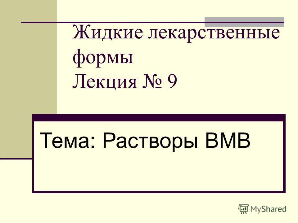 Жидкие лекарственные формы Лекция 9 Тема: Растворы ВМВ