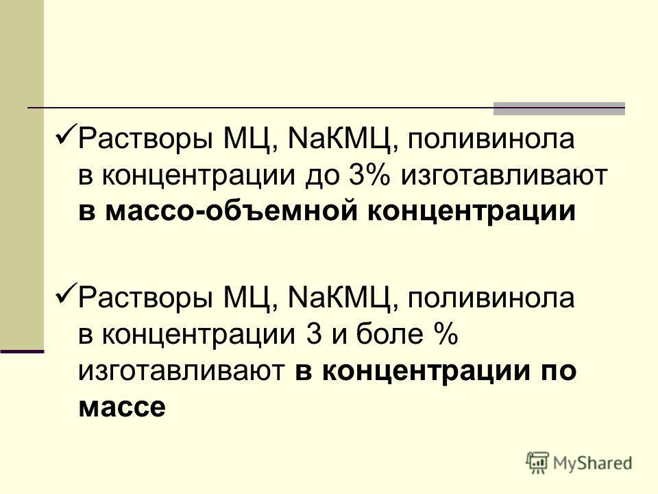 Растворы МЦ, NaКМЦ, поливинола в концентрации до 3% изготавливают в массо-объемной концентрации Растворы МЦ, NaКМЦ, поливинола в концентрации 3 и боле % изготавливают в концентрации по массе