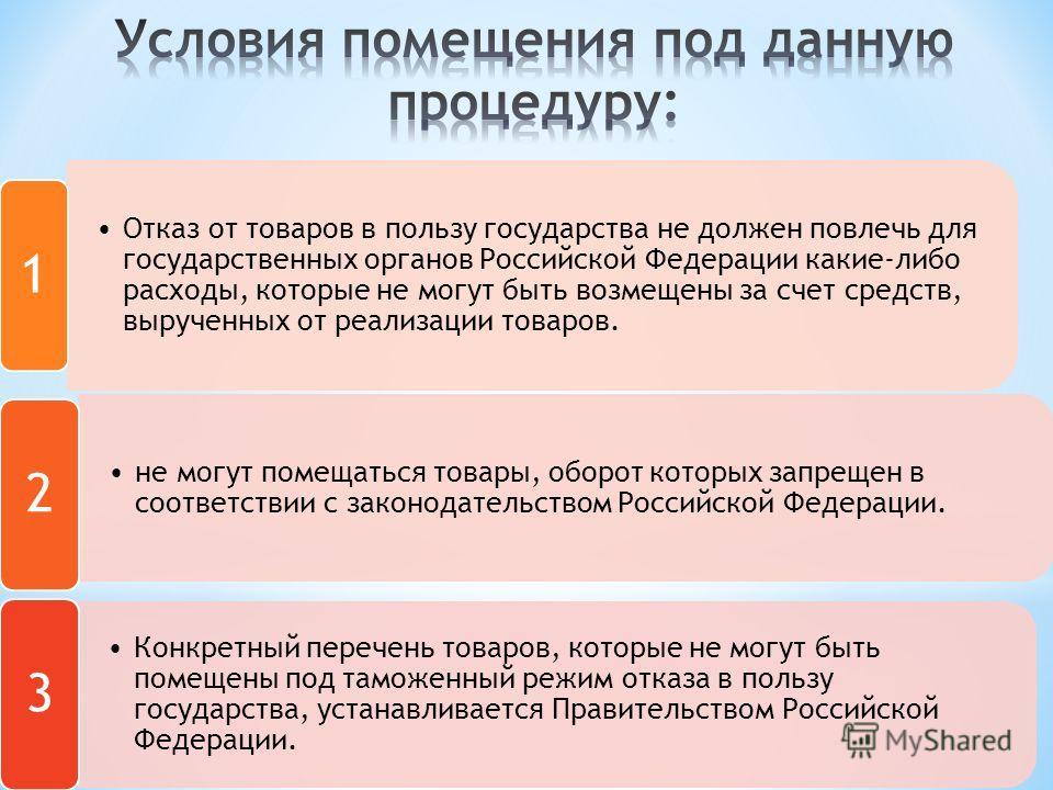 Отказ от товаров в пользу государства не должен повлечь для государственных органов Российской Федерации какие- либо расходы, которые не могут быть возмещены за счет средств, вырученных от реализации товаров. 1 не могут помещаться товары, оборот кото