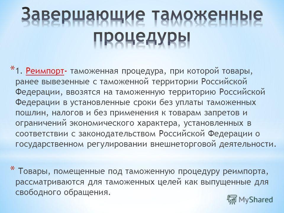* 1. Реимпорт- таможенная процедура, при которой товары, ранее вывезенные с таможенной территории Российской Федерации, ввозятся на таможенную территорию Российской Федерации в установленные сроки без уплаты таможенных пошлин, налогов и без применени