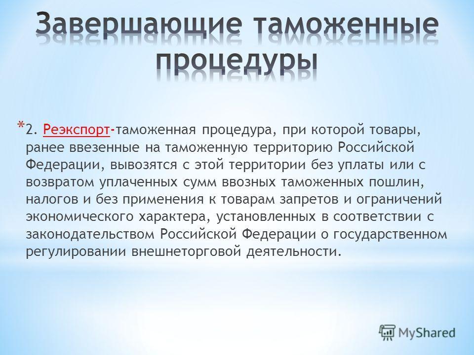 * 2. Реэкспорт-таможенная процедура, при которой товары, ранее ввезенные на таможенную территорию Российской Федерации, вывозятся с этой территории без уплаты или с возвратом уплаченных сумм ввозных таможенных пошлин, налогов и без применения к товар