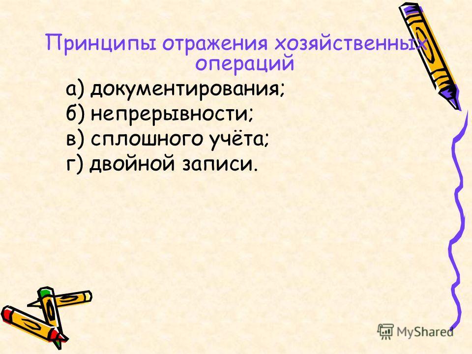 Принципы отражения хозяйственных операций а) документирования; б) непрерывности; в) сплошного учёта; г) двойной записи.