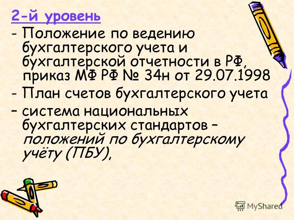 2-й уровень - Положение по ведению бухгалтерского учета и бухгалтерской отчетности в РФ, приказ МФ РФ 34н от 29.07.1998 - План счетов бухгалтерского учета – система национальных бухгалтерских стандартов – положений по бухгалтерскому учёту (ПБУ),