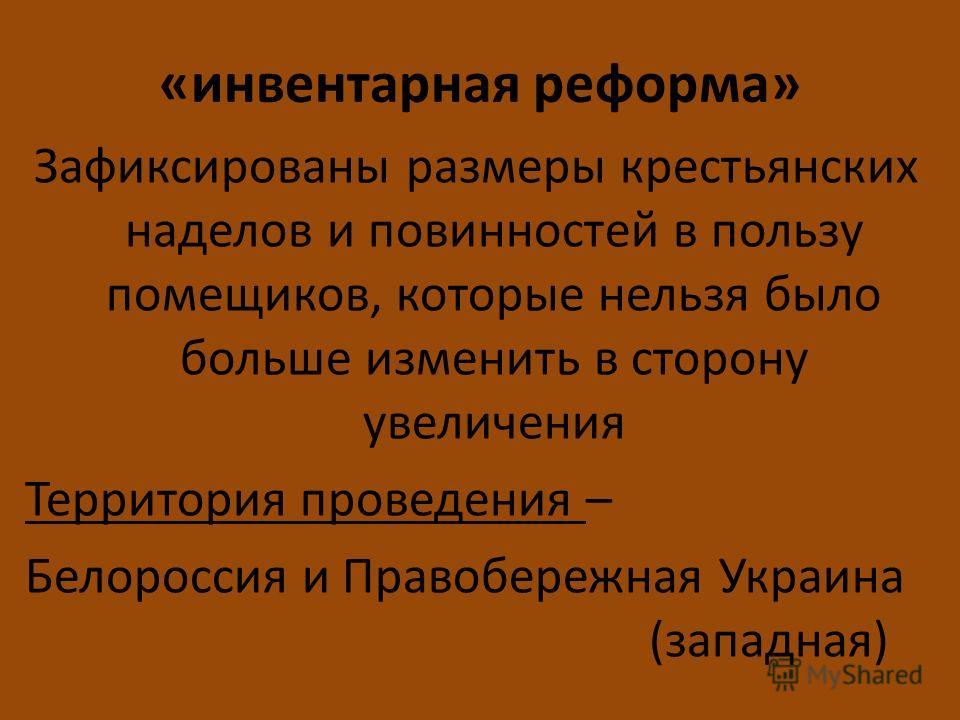 «инвентарная реформа» Зафиксированы размеры крестьянских наделов и повинностей в пользу помещиков, которые нельзя было больше изменить в сторону увеличения Территория проведения – Белороссия и Правобережная Украина (западная)