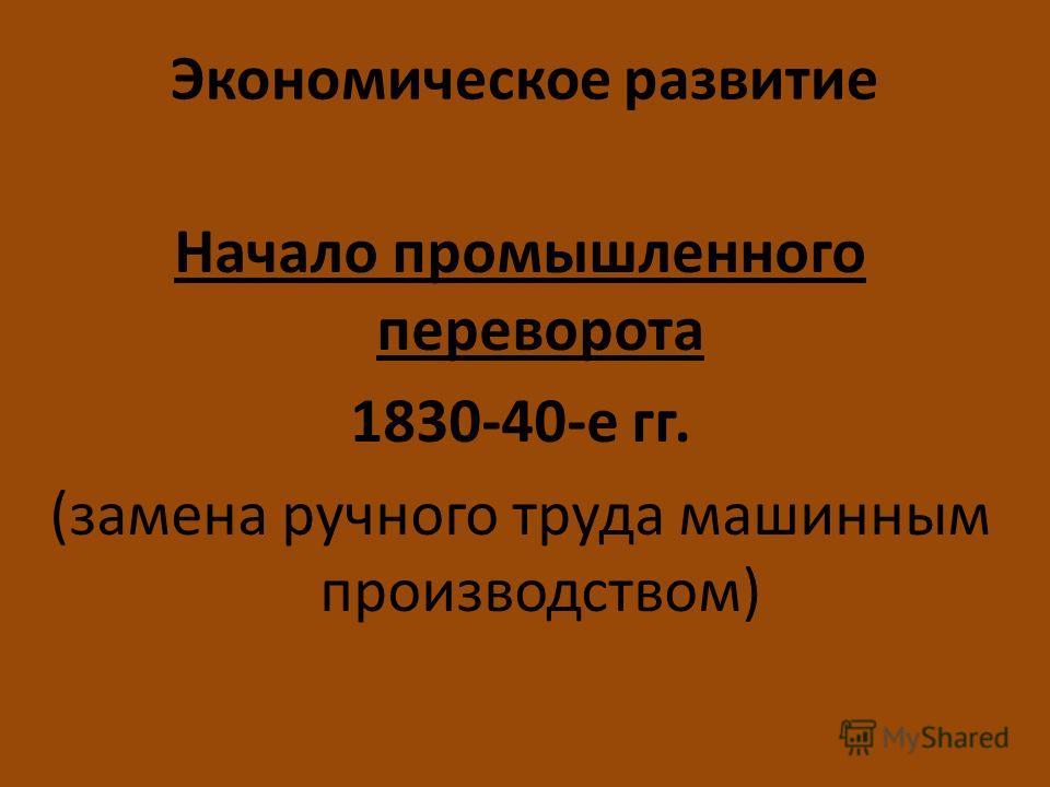 Экономическое развитие Начало промышленного переворота 1830-40-е гг. (замена ручного труда машинным производством)
