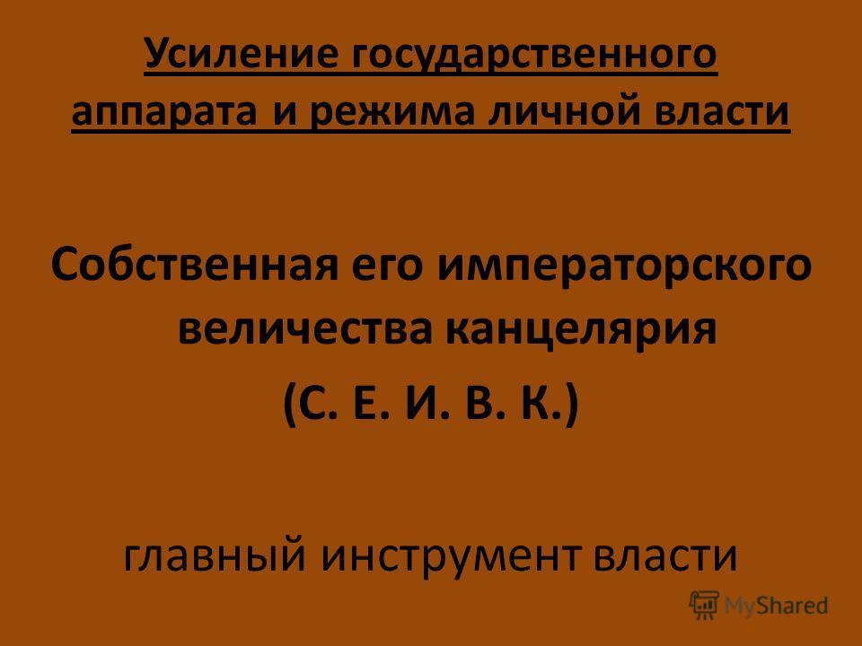 Усиление государственного аппарата и режима личной власти Собственная его императорского величества канцелярия (С. Е. И. В. К.) главный инструмент власти