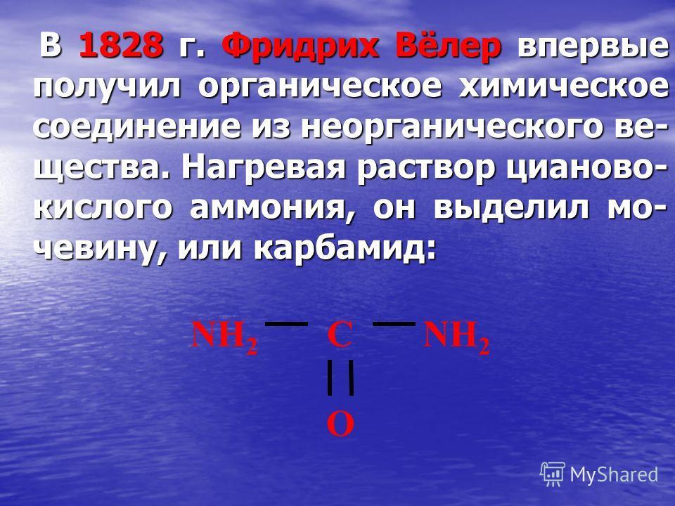 В 1828 г. Фридрих Вёлер впервые получил органическое химическое соединение из неорганического ве- щества. Нагревая раствор цианово- кислого аммония, он выделил мо- чевину, или карбамид: В 1828 г. Фридрих Вёлер впервые получил органическое химическое