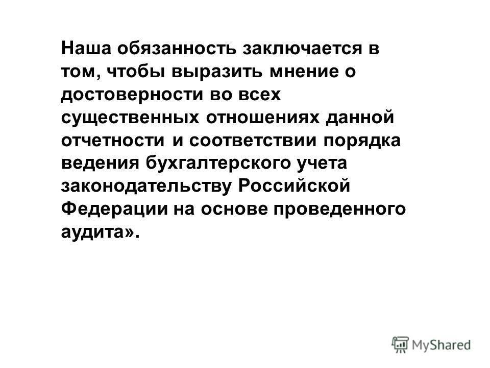 Наша обязанность заключается в том, чтобы выразить мнение о достоверности во всех существенных отношениях данной отчетности и соответствии порядка ведения бухгалтерского учета законодательству Российской Федерации на основе проведенного аудита».
