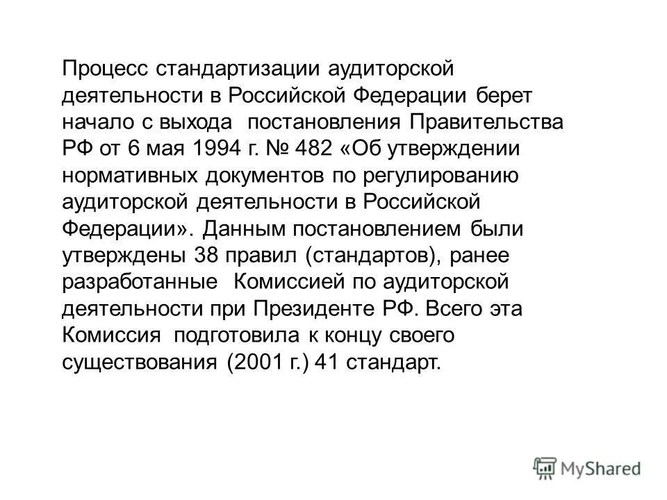 Процесс стандартизации аудиторской деятельности в Российской Федерации берет начало с выхода постановления Правительства РФ от 6 мая 1994 г. 482 «Об утверждении нормативных документов по регулированию аудиторской деятельности в Российской Федерации».