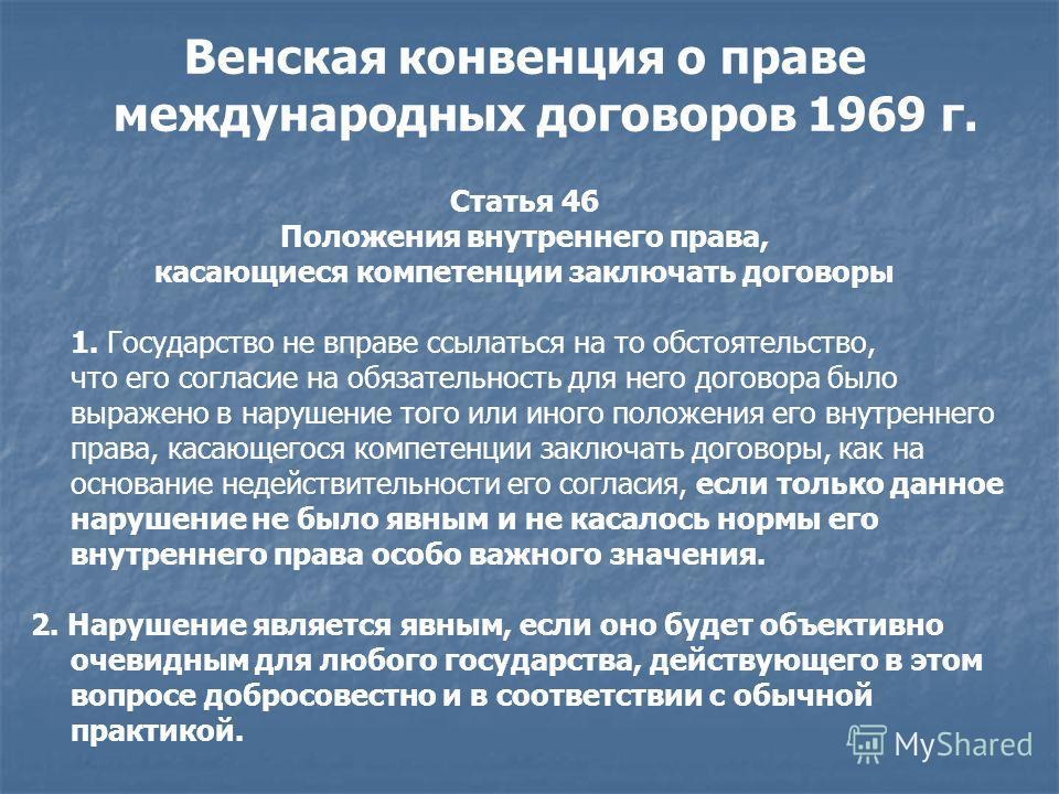 Венская конвенция о праве международных договоров 1969 г. Статья 46 Положения внутреннего права, касающиеся компетенции заключать договоры 1. Государство не вправе ссылаться на то обстоятельство, что его согласие на обязательность для него договора б