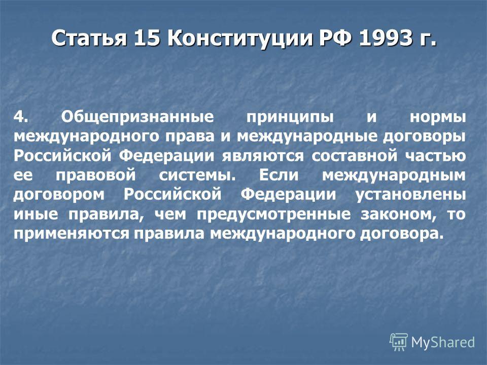Статья 15 Конституции РФ 1993 г. 4. Общепризнанные принципы и нормы международного права и международные договоры Российской Федерации являются составной частью ее правовой системы. Если международным договором Российской Федерации установлены иные п