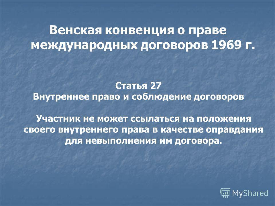 Венская конвенция о праве международных договоров 1969 г. Статья 27 Внутреннее право и соблюдение договоров Участник не может ссылаться на положения своего внутреннего права в качестве оправдания для невыполнения им договора.