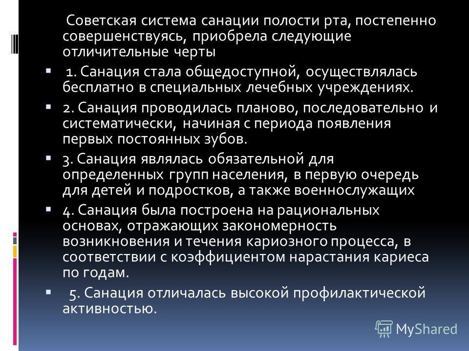 Советская система санации полости рта, постепенно совершенствуясь, приобрела следующие отличительные черты 1. Санация стала общедоступной, осуществлялась бесплатно в специальных лечебных учреждениях. 2. Санация проводилась планово, последовательно и