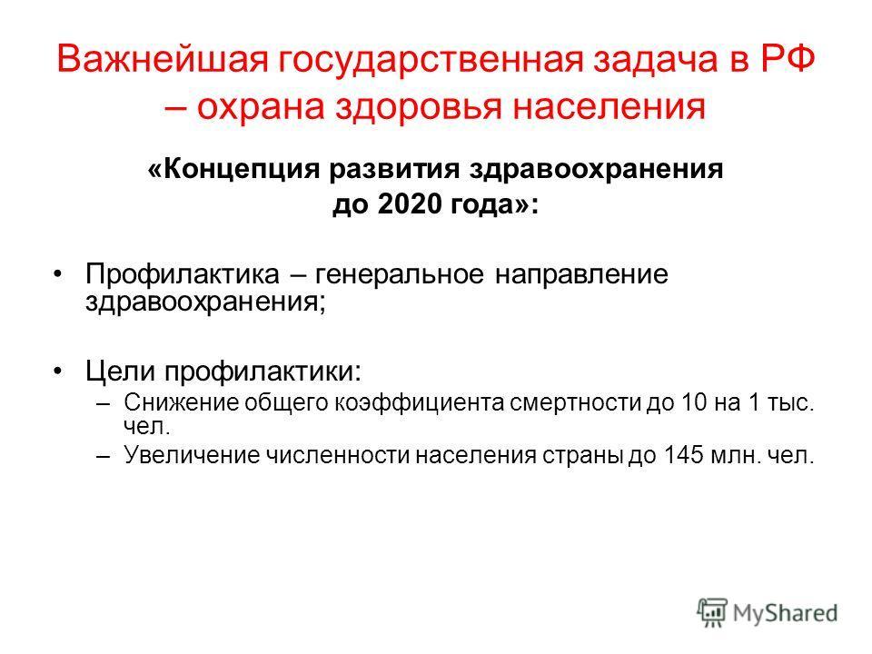 Важнейшая государственная задача в РФ – охрана здоровья населения «Концепция развития здравоохранения до 2020 года»: Профилактика – генеральное направление здравоохранения; Цели профилактики: –Снижение общего коэффициента смертности до 10 на 1 тыс. ч