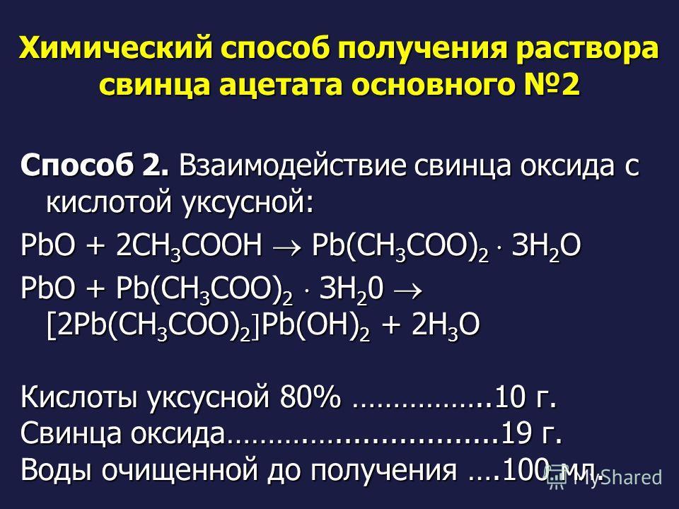 Химический способ получения раствора свинца ацетата основного 2 Способ 2. Взаимодействие свинца оксида с кислотой уксусной: РbО + 2СН 3 СООН Рb(СН 3 СОО) 2 ЗН 2 O РbО + Рb(СН 3 СОО) 2 ЗН 2 0 [2Pb(CH 3 COO) 2 Pb(OH) 2 + 2Н 3 O Кислоты уксусной 80% ………
