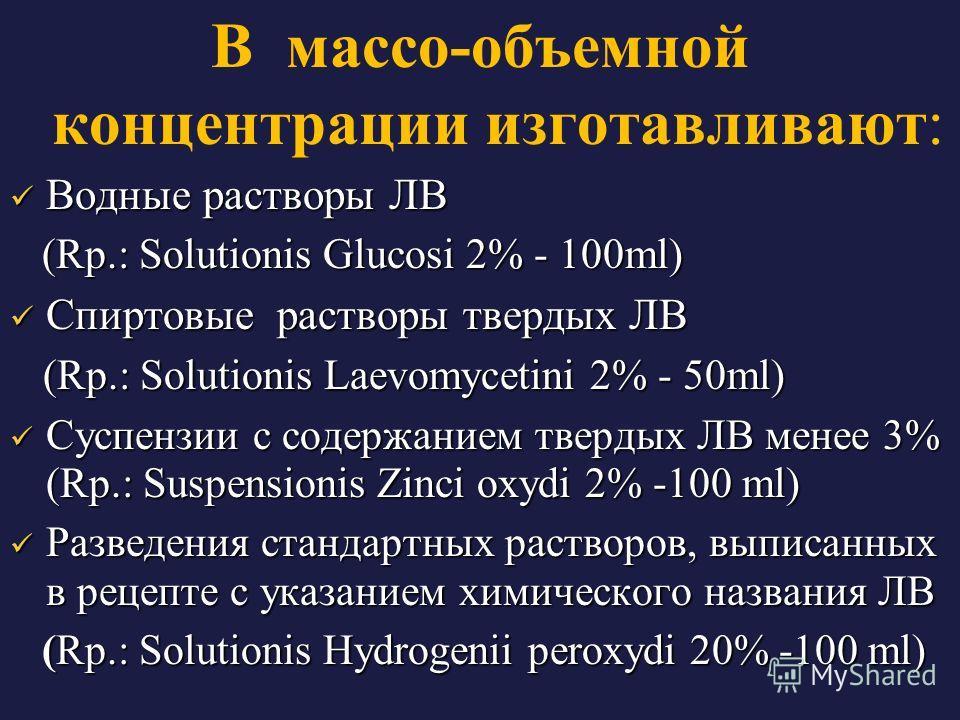 В массо-объемной концентрации изготавливают: Водные растворы ЛВ Водные растворы ЛВ (Rp.: Solutionis Glucosi 2% - 100ml) (Rp.: Solutionis Glucosi 2% - 100ml) Спиртовые растворы твердых ЛВ Спиртовые растворы твердых ЛВ (Rp.: Solutionis Laevomycetini 2%