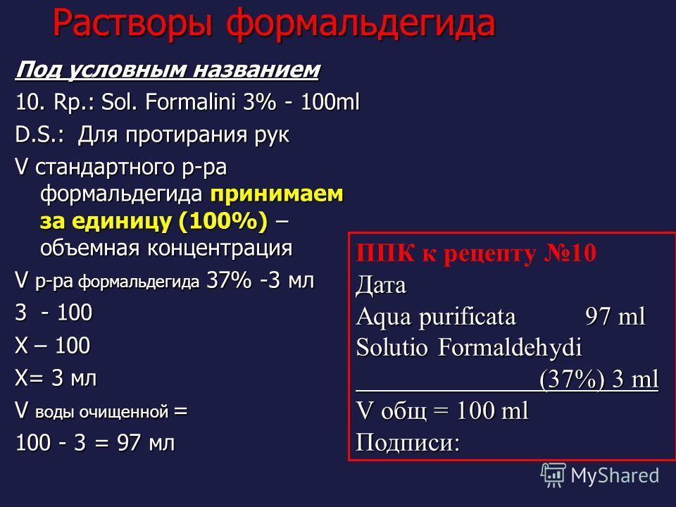 Растворы формальдегида Под условным названием 10. Rp.: Sol. Formalini 3% - 100ml D.S.: Для протирания рук V стандартного р-ра формальдегида принимаем за единицу (100%) – объемная концентрация V р-ра формальдегида 37% -3 мл 3 - 100 Х – 100 Х= 3 мл V в