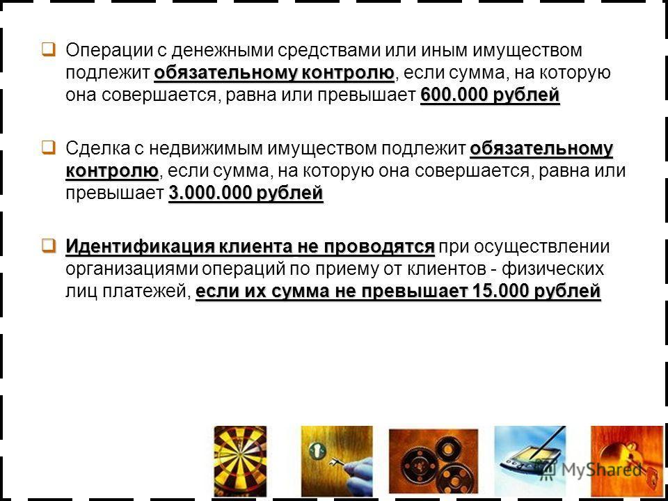 обязательному контролю 600.000 рублей Операции с денежными средствами или иным имуществом подлежит обязательному контролю, если сумма, на которую она совершается, равна или превышает 600.000 рублей обязательному контролю 3.000.000 рублей Сделка с нед