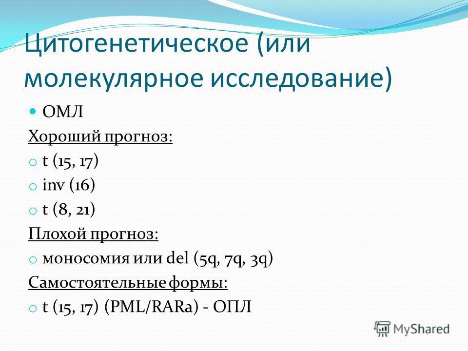 Цитогенетическое (или молекулярное исследование) ОМЛ Хороший прогноз: o t (15, 17) o inv (16) o t (8, 21) Плохой прогноз: o моносомия или del (5q, 7q, 3q) Самостоятельные формы: o t (15, 17) (PML/RARa) - ОПЛ