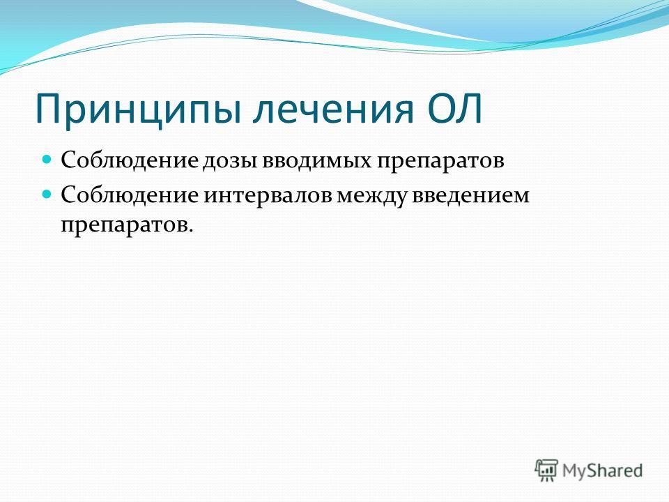 Принципы лечения ОЛ Соблюдение дозы вводимых препаратов Соблюдение интервалов между введением препаратов.