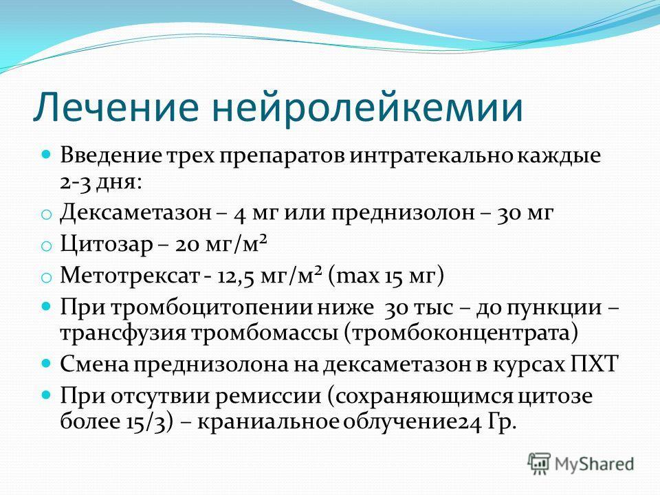 Лечение нейролейкемии Введение трех препаратов интратекально каждые 2-3 дня: o Дексаметазон – 4 мг или преднизолон – 30 мг o Цитозар – 20 мг/м² o Метотрексат - 12,5 мг/м² (max 15 мг) При тромбоцитопении ниже 30 тыс – до пункции – трансфузия тромбомас