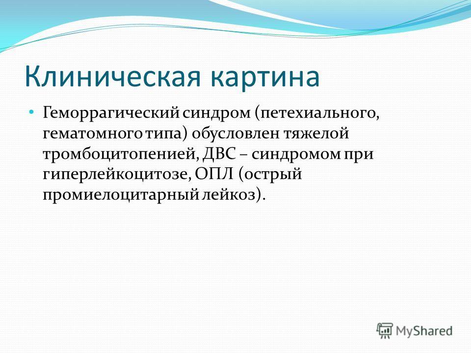 Клиническая картина Геморрагический синдром (петехиального, гематомного типа) обусловлен тяжелой тромбоцитопенией, ДВС – синдромом при гиперлейкоцитозе, ОПЛ (острый промиелоцитарный лейкоз).
