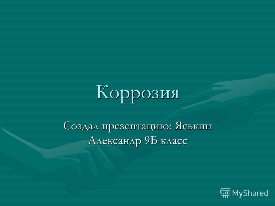 Коррозия Создал презентацию: Яськин Александр 9Б класс