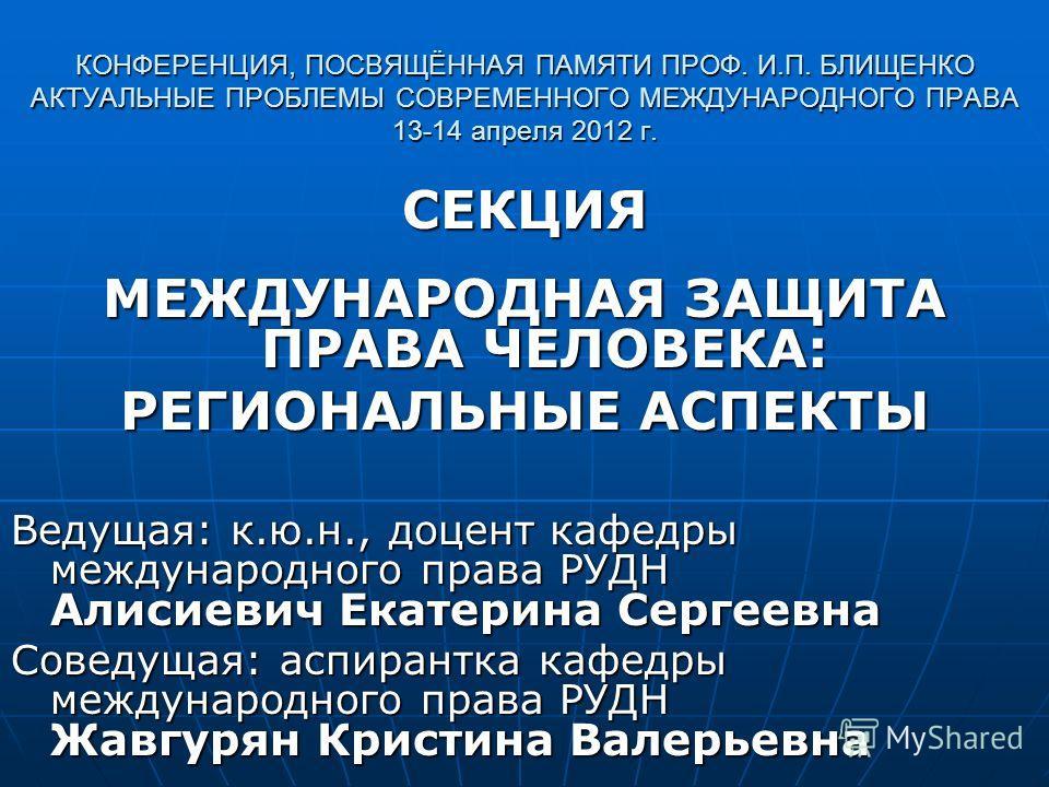 КОНФЕРЕНЦИЯ, ПОСВЯЩЁННАЯ ПАМЯТИ ПРОФ. И.П. БЛИЩЕНКО АКТУАЛЬНЫЕ ПРОБЛЕМЫ СОВРЕМЕННОГО МЕЖДУНАРОДНОГО ПРАВА 13-14 апреля 2012 г. СЕКЦИЯ МЕЖДУНАРОДНАЯ ЗАЩИТА ПРАВА ЧЕЛОВЕКА: РЕГИОНАЛЬНЫЕ АСПЕКТЫ Ведущая: к.ю.н., доцент кафедры международного права РУДН