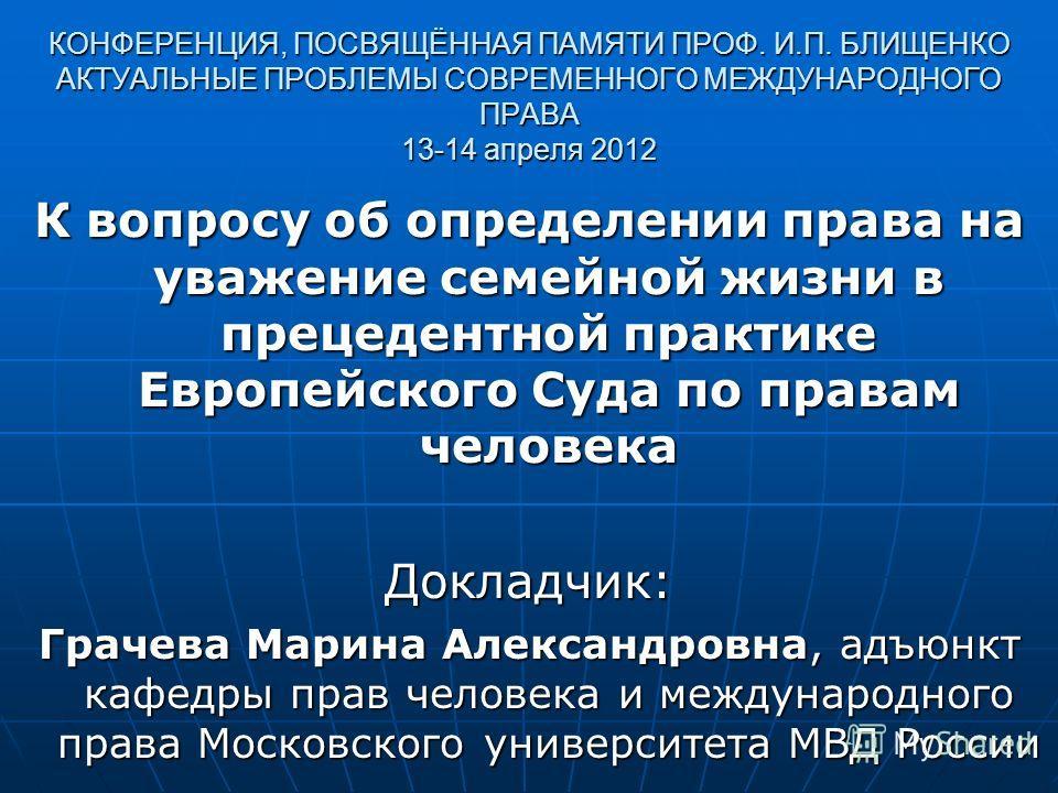 КОНФЕРЕНЦИЯ, ПОСВЯЩЁННАЯ ПАМЯТИ ПРОФ. И.П. БЛИЩЕНКО АКТУАЛЬНЫЕ ПРОБЛЕМЫ СОВРЕМЕННОГО МЕЖДУНАРОДНОГО ПРАВА 13-14 апреля 2012 К вопросу об определении права на уважение семейной жизни в прецедентной практике Европейского Суда по правам человека Докладч