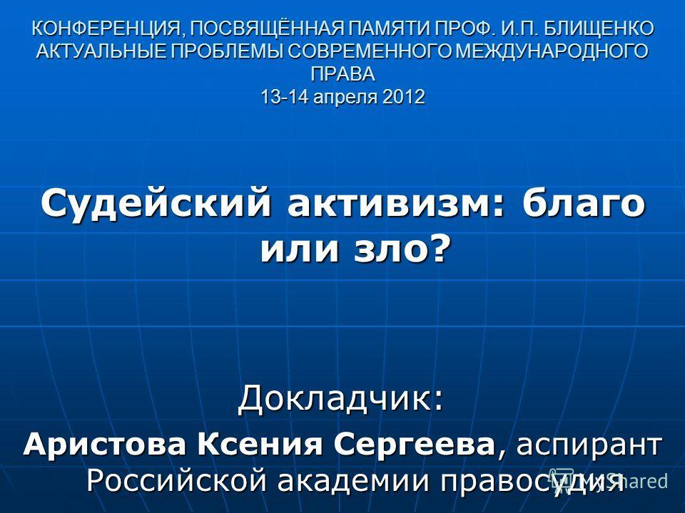 КОНФЕРЕНЦИЯ, ПОСВЯЩЁННАЯ ПАМЯТИ ПРОФ. И.П. БЛИЩЕНКО АКТУАЛЬНЫЕ ПРОБЛЕМЫ СОВРЕМЕННОГО МЕЖДУНАРОДНОГО ПРАВА 13-14 апреля 2012 Судейский активизм: благо или зло? Докладчик: Аристова Ксения Сергеева, аспирант Российской академии правосудия