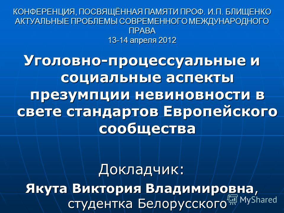 КОНФЕРЕНЦИЯ, ПОСВЯЩЁННАЯ ПАМЯТИ ПРОФ. И.П. БЛИЩЕНКО АКТУАЛЬНЫЕ ПРОБЛЕМЫ СОВРЕМЕННОГО МЕЖДУНАРОДНОГО ПРАВА 13-14 апреля 2012 Уголовно-процессуальные и социальные аспекты презумпции невиновности в свете стандартов Европейского сообщества Докладчик: Яку