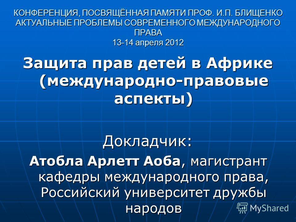 КОНФЕРЕНЦИЯ, ПОСВЯЩЁННАЯ ПАМЯТИ ПРОФ. И.П. БЛИЩЕНКО АКТУАЛЬНЫЕ ПРОБЛЕМЫ СОВРЕМЕННОГО МЕЖДУНАРОДНОГО ПРАВА 13-14 апреля 2012 Защита прав детей в Африке (международно-правовые аспекты) Докладчик: Атобла Арлетт Аоба, магистрант кафедры международного пр