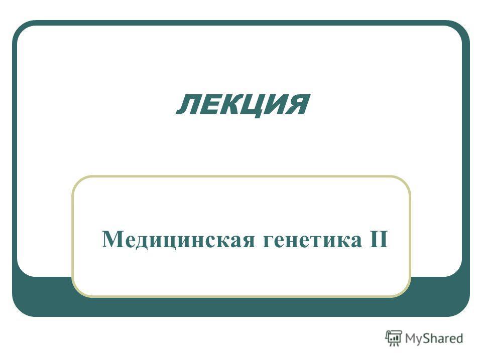 ЛЕКЦИЯ Медицинская генетика II