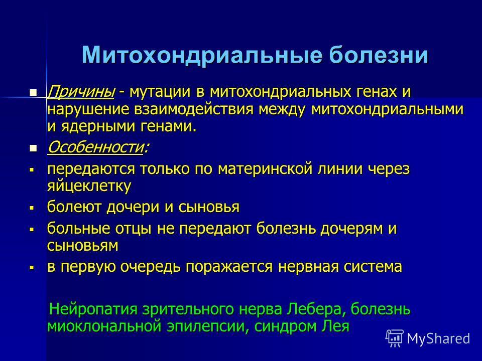Митохондриальные болезни Причины - мутации в митохондриальных генах и нарушение взаимодействия между митохондриальными и ядерными генами. Причины - мутации в митохондриальных генах и нарушение взаимодействия между митохондриальными и ядерными генами.