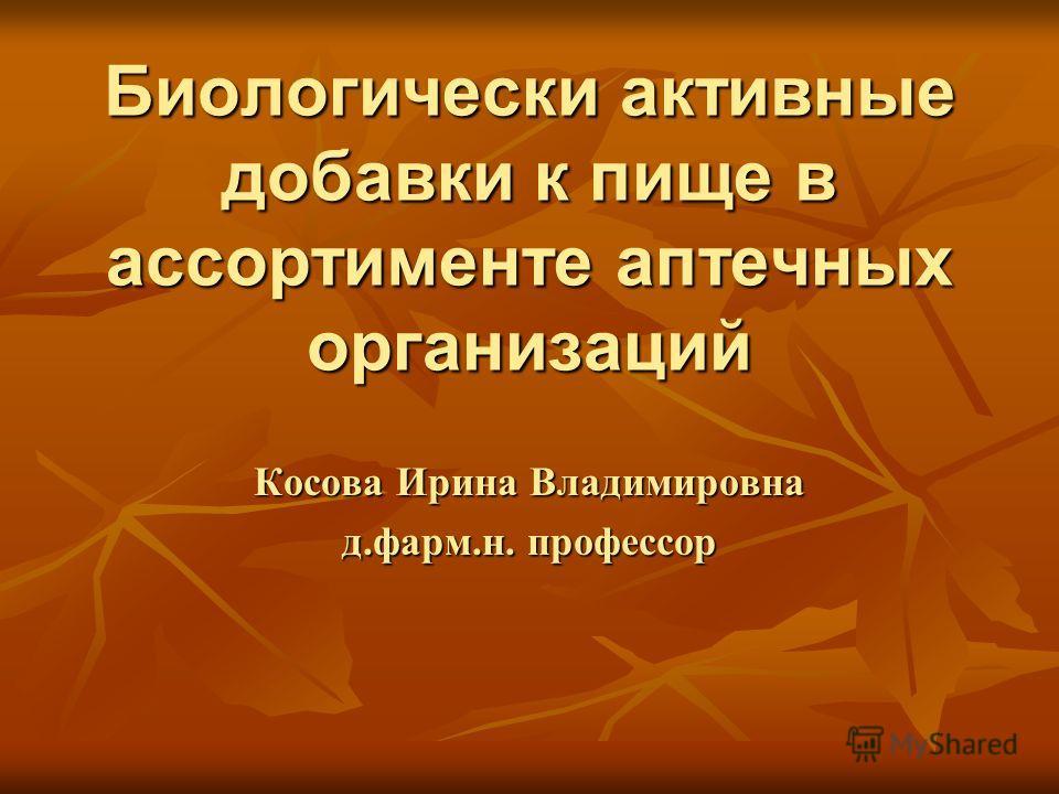Биологически активные добавки к пище в ассортименте аптечных организаций Косова Ирина Владимировна д.фарм.н. профессор