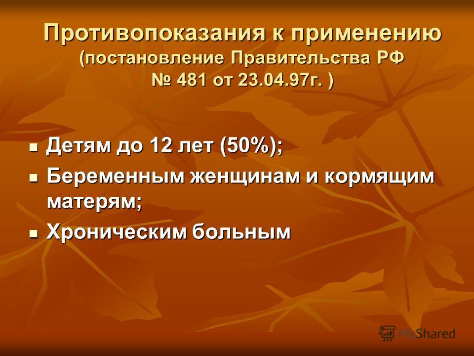 Противопоказания к применению (постановление Правительства РФ 481 от 23.04.97г. ) Детям до 12 лет (50%); Детям до 12 лет (50%); Беременным женщинам и кормящим матерям; Беременным женщинам и кормящим матерям; Хроническим больным Хроническим больным