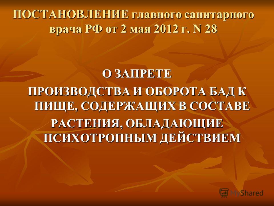 ПОСТАНОВЛЕНИЕ главного санитарного врача РФ от 2 мая 2012 г. N 28 ПОСТАНОВЛЕНИЕ главного санитарного врача РФ от 2 мая 2012 г. N 28 О ЗАПРЕТЕ ПРОИЗВОДСТВА И ОБОРОТА БАД К ПИЩЕ, СОДЕРЖАЩИХ В СОСТАВЕ РАСТЕНИЯ, ОБЛАДАЮЩИЕ ПСИХОТРОПНЫМ ДЕЙСТВИЕМ