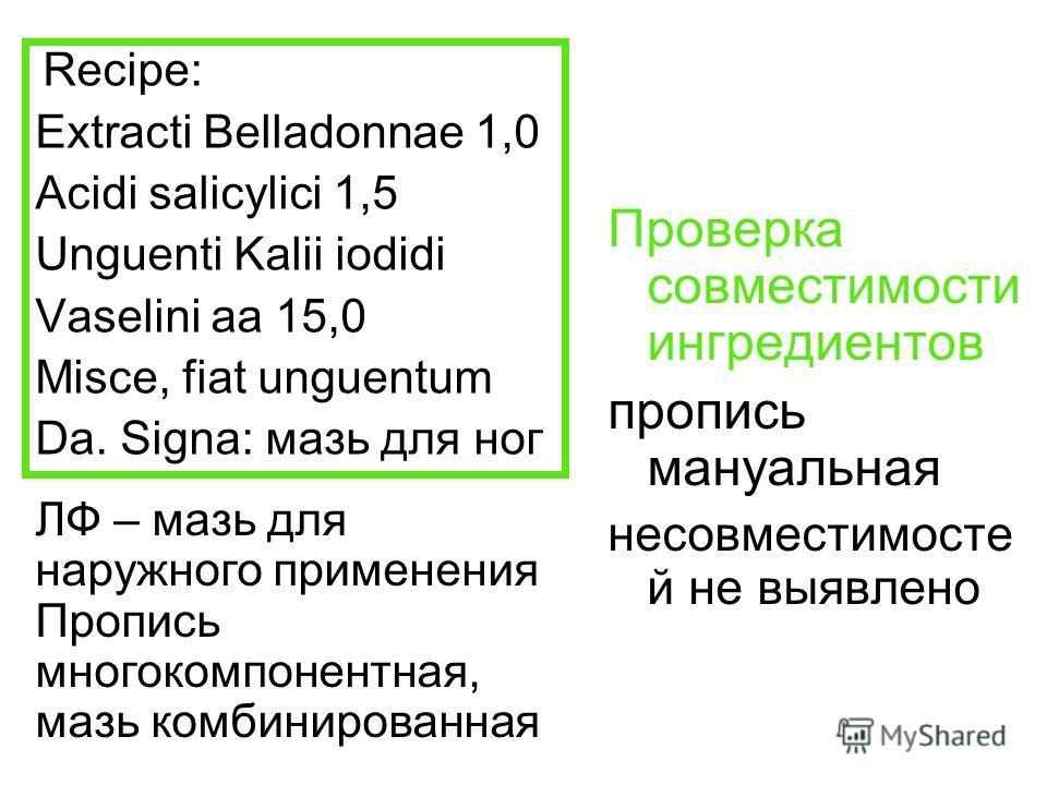 Recipe: Extracti Belladonnae 1,0 Acidi salicylici 1,5 Unguenti Kalii iodidi Vaselini aa 15,0 Misce, fiat unguentum Da. Signa: мазь для ног Проверка совместимости ингредиентов пропись мануальная несовместимосте й не выявлено ЛФ – мазь для наружного пр